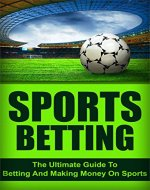 Sports Betting: The Ultimate Guide To Betting And Making Money On Sports (sports, betting, sports betting) - Book Cover