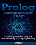 Prolog Programming; Success in a Day: Beginners Guide to Fast, Easy and Efficient Learning of Prolog Programming (Prolog, Prolog Programming, Prolog Logic, ... Programming, Programming Code, Java) - Book Cover