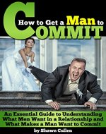 How to Get a Man to Commit: An Essential Guide to Understanding What Men Want in a Relationship and What Makes a Man Want to Commit - Book Cover
