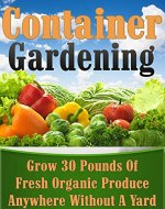 Container Gardening: Grow 30 Pounds of Fresh, Organic Produce Anywhere Without a Yard! (square foot gardening, vertical gardening, container gardening, ... gardening, organic gardenin, indoor) - Book Cover