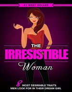 The Irresistible Woman: 8 Most Desirable Traits High Class Men Secretly Look for in Their Dream Girl - Book Cover