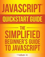 JavaScript QuickStart Guide: The Simplified Beginner's Guide To JavaScript (JavaScript, JavaScript Programming, JavaScript and Jquery) - Book Cover