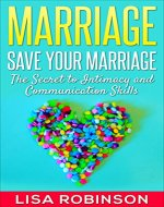 Marriage: Save Your Marriage- The Secret to Intimacy and Communication Skills (marriage, relationships, save your marriage, divorce, love, communication, intimacy) - Book Cover