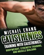 Calisthenics: Training with Calisthenics - Bodyweight, Strength Training & Muscle Building (anabolic, aerobics, cross training, lose fat, bigger, faster, ... lean, shredded, power, starting strength) - Book Cover