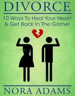 Divorce: 10 Ways To Heal Your Heart & Get Back In The Game! - Book Cover