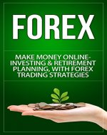 Forex: Make Money Online - Investing & Retirement Planning, With Forex Trading Strategies (Forex Trading, Day Trading, Online Trading, Currency Trading, ... Basics, Stock Trading, Options Trading) - Book Cover