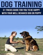 Dog Training: 31-Tricks Guide for You to Be Happy with your Well-behaved Dog or Puppy (Dog Training, Puppy Training) - Book Cover