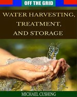 Off The Grid: Water Harvesting, Treatment, and Storage (water treatment, preservation, rain water, survivalist, prepper, homesteading, off the grid) - Book Cover