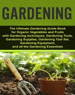 Gardening: Ultimate Gardening Guide Book for Organic Vegetables & Fruits with Gardening techniques, Gardening Tools, Gardening Supplies, Gardening Tool ... High Yields, Gardening for Beginners) - Book Cover