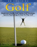 Golf: Beginners Guide, Golf Game, Golf Strategy, Sports Psychology & How To Play Golf (Golf Tips, Drive Further, Play Smarter, Break 90, Peak Performance) - Book Cover