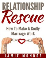 Relationship Rescue: How To Make A Godly Marriage Work - Book Cover