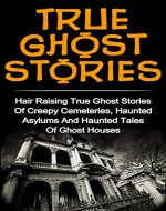True Ghost Stories: Volume 2: Hair Raising True Ghost Stories Of Creepy Cemeteries, Haunted Asylums And Haunted Tales Of Ghost Houses! (True Ghost Stories ... Stories, Unexplained Paranorma, Ghosts,) - Book Cover