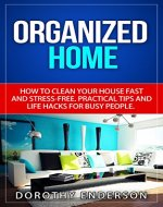 Organized Home: How to Clean Your House Fast and Stress-free....