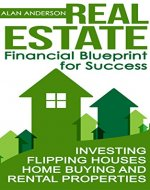 Real Estate: Financial Blueprint for Success: Investing, Flipping Houses, Home Buying and Rental Properties (Asset Management, Financial Planning, Real ... Passive Income, Landlord, House Flipping) - Book Cover