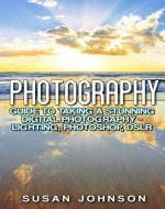 Photography: Guide to Taking a Stunning Digital Photography - Lighting, Photoshop, DSLR (Photography, Digital, Creativity, Photoshop, Model, Nature Shooting, Film Camera,) - Book Cover