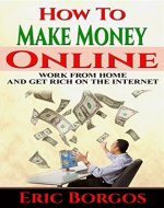 How To Make Money Online: Work From Home and Get Rich On The Internet - Book Cover