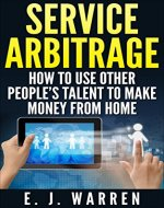 Service Arbitrage: How to Use Other People's Talent to Make Money From Home - Book Cover