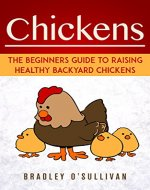Chickens: The Beginners Guide To Raising Healthy Backyard Chickens (Chickens, Raising Backyard Chickens) - Book Cover