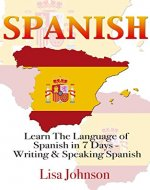 Spanish: Learn The Language of Spanish in 7 Days: Writing And Speaking Spanish (Learn Spanish, Language Learning, Learning Spanish, Writing, Writing Skills) - Book Cover