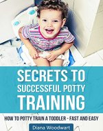 Secrets to Successful Potty Training: How to Potty Train a Toddler - Fast and Easy (Parenting Children, Toilet Training, Stress Free, A Parent's Guide) - Book Cover