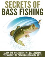 Bass Fishing: Secrets Of Bass Fishing - Learn The Most Effective Bass Fishing Techniques To Catch Largemouth Bass (Fishing Guide, Fishing Techniques) - Book Cover