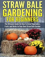 Straw Bale Gardening: Straw Bale Gardening For Beginners - The Ultimate Guide On How To Grow Vegetables, Fruits and Herbs In Your Own Straw Bale Garden (Gardening Guide, Gardening Basics) - Book Cover