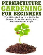 Permaculture Gardening: Permaculture Gardening For Beginners - The Ultimate Practical Guide To Permaculture Gardening And Permaculture Design (Gardening For Beginners, Basics Of Gardening) - Book Cover