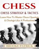 Chess: Chess Strategy & Tactics: A Beginner's Guide on How to Master Chess Openings & Closings Like a Professional (Chess Strategy, Chess Openings, Chess Tactics, Chess Books) - Book Cover