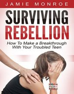 Surviving Rebellion: How To Make A Breakthrough With Your Troubled Teen - Book Cover