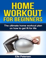 Home Workout For Beginners: The Ultimate Home Workout Plan On How To Get Fit For Life (Home Workout For Beginners, Exercise And Fitness) - Book Cover
