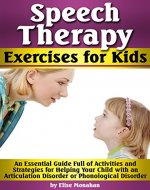 Speech Therapy Exercises for Kids: An Essential Guide Full of Activities and Strategies for Helping Your Child with an Articulation Disorder or Phonological Disorder - Book Cover