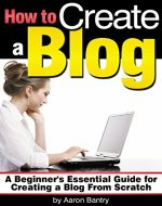How to Create a Blog: A Beginner's Essential Guide for Creating a Blog From Scratch - Book Cover
