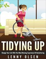 Tidying Up:  Change your life with the mind blowing experience of decluttering (tidying up, decluttering, cleanliness, organizing, cleaning and organizing, the art of tidying up) - Book Cover