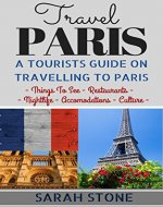 Travel Paris: A Tourist's Guide on Travelling to Paris; Find the Best Places to See, Things to Do, Nightlife, Restaurants and Accomodations! (Travel, Travel Paris, Paris Travel Guide) - Book Cover
