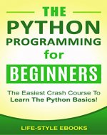 PYTHON: The PYTHON PROGRAMMING For Beginners - The Easiest Crash Course To Learn The Python Basics!: (Python, Python Programming, Python for Dummies, Python for Beginners) - Book Cover