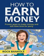 How to Earn Money: The Proven Ways to Make Money and Still Have Time to Party (Make money online, Total money makeover, Ways to make money,Personal finance,Money ... game,Debt free,social media,Money, Book 2) - Book Cover