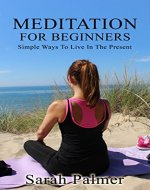 Meditation: Meditation For Beginners Guide -- Simple Step By Step...