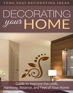Feng Shui Home; Decorating: Feng Shui: Feng Shui For Beginners Guide To Improve The Look, Harmony, Balance, And Feel By Decorating Your Home (Feng Shui ... Your Home, Bagua, Feng Shui Your Life) - Book Cover