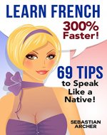 Learn French: 300% Faster - 69 French Tips to Speak French Like a Native French Speaker (Learn French, Study French, French Grammar, French Language, French ... How to Learn French, Learn French for Kids) - Book Cover