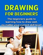 Drawing For Beginners: The beginners guide to learning how to draw well, no matter your current skill level! - Book Cover