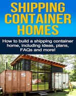 Shipping Container Homes: How to build a shipping container home, including ideas, plans, FAQs and more! - Book Cover