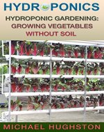 Hydroponics: Hydroponic Gardening: Growing Vegetables Without Soil (greenhouse, vegetable growing, off the grid, herb garden, aquaponics, grow vegetables, aquaculture) - Book Cover