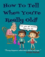 How To Tell When You're Really Old!: Funny Happens When Kids Define Old Age (Funny Happens series Book 4) - Book Cover