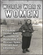 World War 2 Women: Volume 2: Incredible Stories And Accounts Of World War 2 Women Spies, Heroes And Informers (World War 2 Women Book 2) (World War 2 Women, ... WW2, Holocaust Stories, Holocaust Women,) - Book Cover
