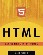 HTML: HTML Web Guide For Absolute Beginners - LEARN HTML IN 24 HOURS (Web Development - HTML Book 1) - Book Cover