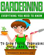 Gardening: Everything You Need To Know To Grow, Fruits, Vegetables, Herbs, And Flowers (Organic Gardening, Homesteading, Urban Gardening, Square Foot Gardening, ... Indoor Gardening, Hydroponics Book 1) - Book Cover