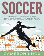 Soccer: The Complete Guide To Soccer - Level Up Your Soccer Game In 7 Days - Book Cover