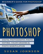 Photoshop: Beginner's Guide for Photoshop - Digital Photography, Photo Editing, Color Grading & Photo Manipulation - Book Cover