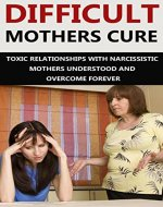 Difficult Mothers: Difficult Mothers Cure: Toxic Relationships With Narcissistic Mothers Understood And Overcome Forever (Difficult Mothers, narcissistic ... absent mother, narcissist relationship) - Book Cover