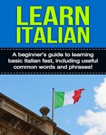 Learn Italian: A beginner's guide to learning basic Italian fast, including useful common words and phrases! - Book Cover